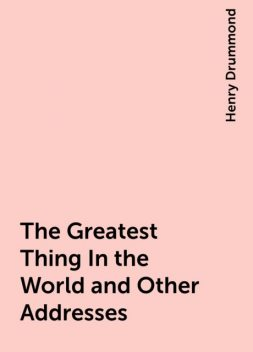 The Greatest Thing In the World and Other Addresses, Henry Drummond