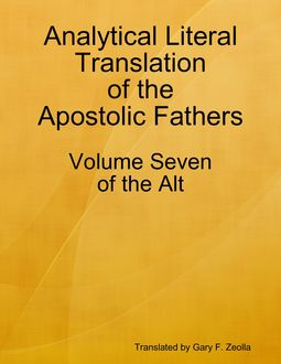 Analytical Literal Translation of the Apostolic Fathers – Volume Seven of the Alt, Gary F.Zeolla