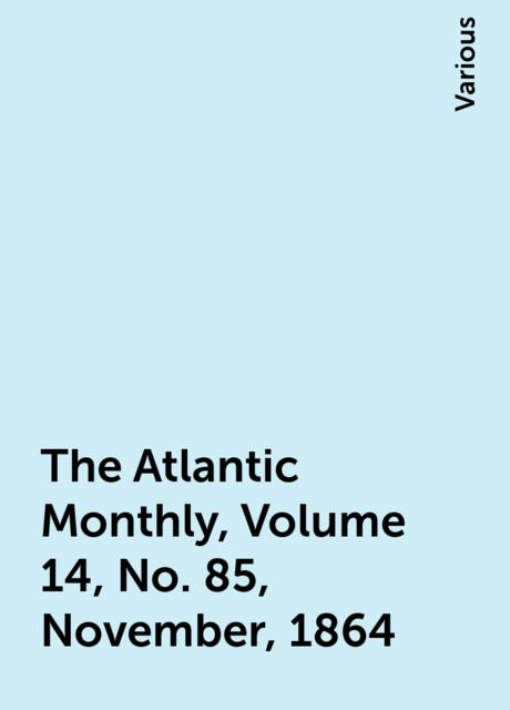 The Atlantic Monthly, Volume 14, No. 85, November, 1864, Various