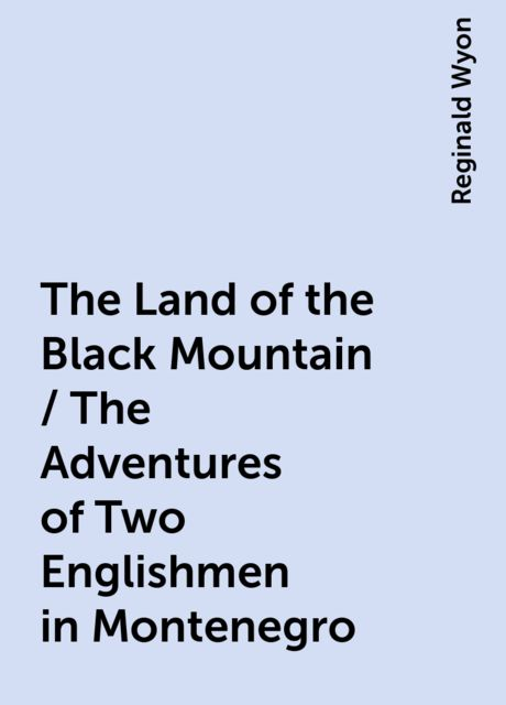 The Land of the Black Mountain / The Adventures of Two Englishmen in Montenegro, Reginald Wyon