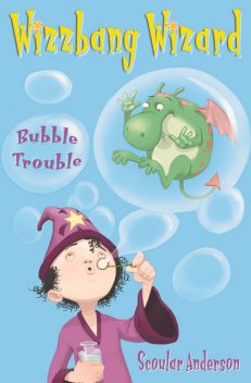 Bubble Trouble (Wizzbang Wizard, Book 2), Scoular Anderson