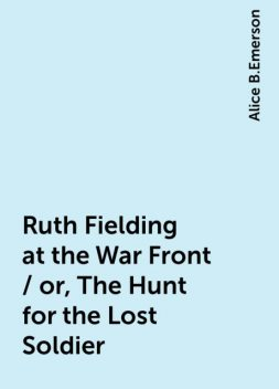 Ruth Fielding at the War Front / or, The Hunt for the Lost Soldier, Alice B.Emerson