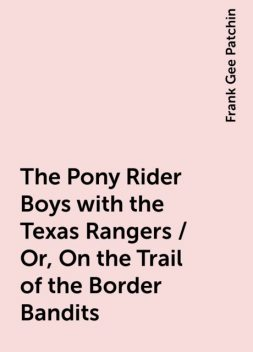 The Pony Rider Boys with the Texas Rangers / Or, On the Trail of the Border Bandits, Frank Gee Patchin
