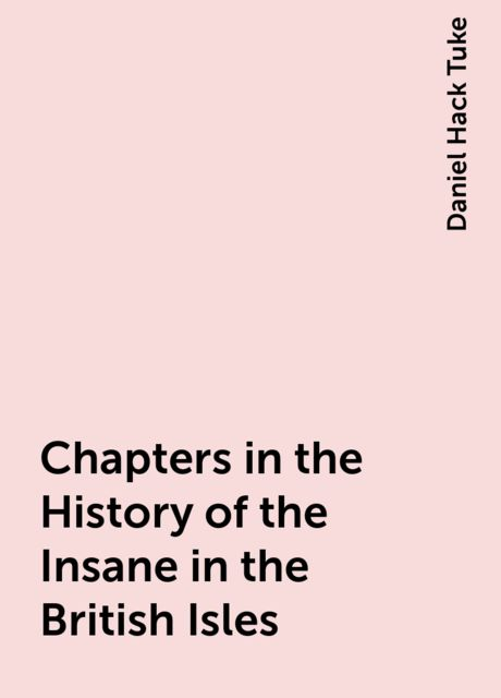 Chapters in the History of the Insane in the British Isles, Daniel Hack Tuke