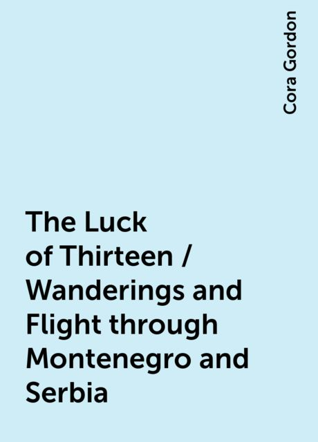 The Luck of Thirteen / Wanderings and Flight through Montenegro and Serbia, Cora Gordon