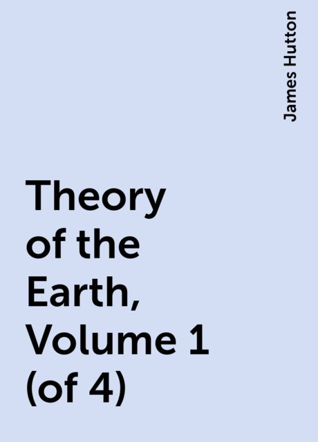 Theory of the Earth, Volume 1 (of 4), James Hutton