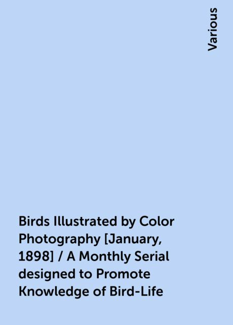 Birds Illustrated by Color Photography [January, 1898] / A Monthly Serial designed to Promote Knowledge of Bird-Life, Various