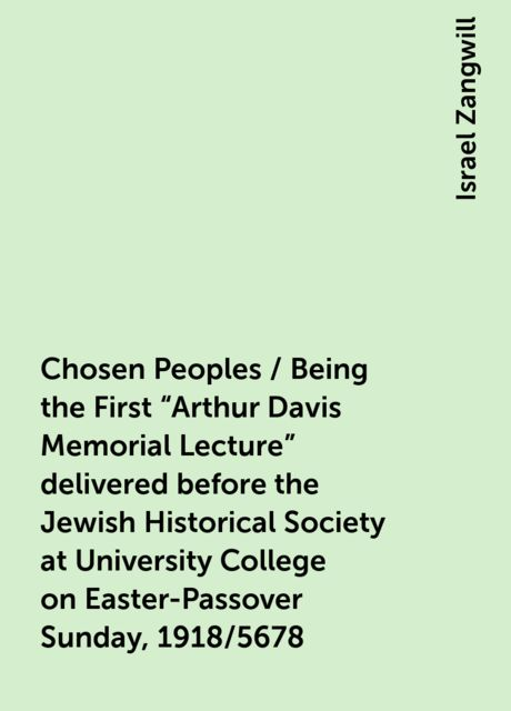 "Chosen Peoples / Being the First ""Arthur Davis Memorial Lecture"" delivered before the Jewish Historical Society at University College on Easter-Passover Sunday, 1918/5678, Israel Zangwill"