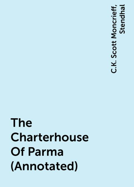 The Charterhouse Of Parma (Annotated), Stendhal, C.K. Scott Moncrieff