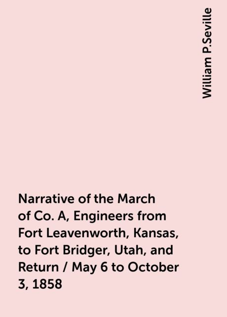 Narrative of the March of Co. A, Engineers from Fort Leavenworth, Kansas, to Fort Bridger, Utah, and Return / May 6 to October 3, 1858, William P.Seville