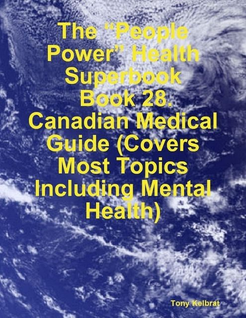 "The ""People Power"" Health Superbook: Book 28. Canadian Medical Guide (Covers Most Topics Including Mental Health), Tony Kelbrat"