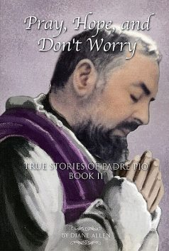 Pray, Hope, And Don't Worry: True Stories of Padre Pio Book II, Diane Allen