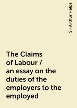 The Claims of Labour / an essay on the duties of the employers to the employed, Sir Arthur Helps