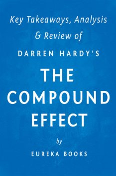The Compound Effect: by Darren Hardy | Key Takeaways, Analysis & Review, Eureka Books