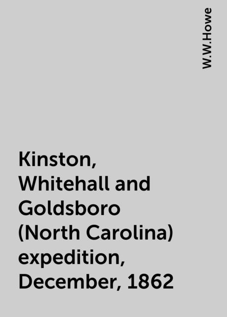 Kinston, Whitehall and Goldsboro (North Carolina) expedition, December, 1862, W.W.Howe