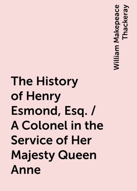The History of Henry Esmond, Esq. / A Colonel in the Service of Her Majesty Queen Anne, William Makepeace Thackeray