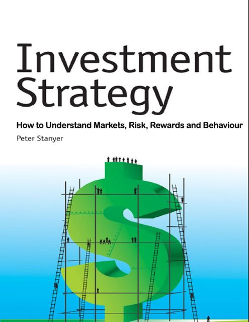 Investment Strategy: How to Understand Markets, Risk, Rewards and Behaviour, Peter Stanyer