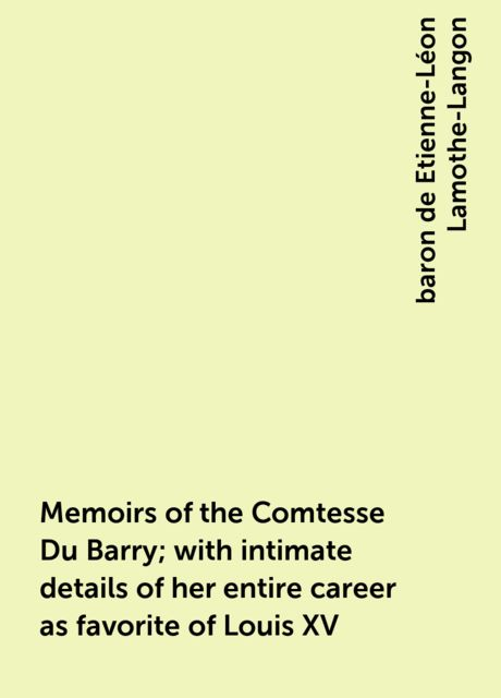 Memoirs of the Comtesse Du Barry; with intimate details of her entire career as favorite of Louis XV, baron de Etienne-Léon Lamothe-Langon