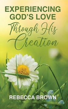 Experiencing God's Love Through His Creation, Rebecca Brown