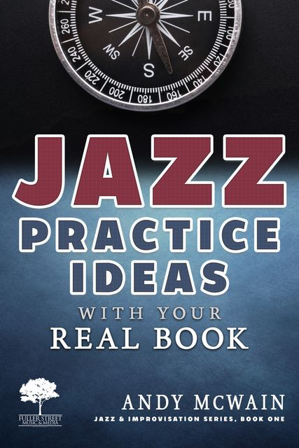 Jazz Practice Ideas with Your Real Book: Using Your Fake Book to Efficiently Practice Jazz Improvisation, While Studying Jazz Harmony, Ear Training, and Jazz Composition ( ~for beginner and intermediate jazz musicians), Andy McWain