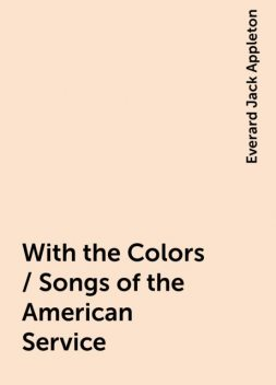 With the Colors / Songs of the American Service, Everard Jack Appleton