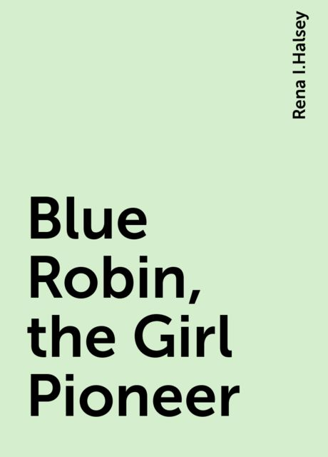 Blue Robin, the Girl Pioneer, Rena I.Halsey