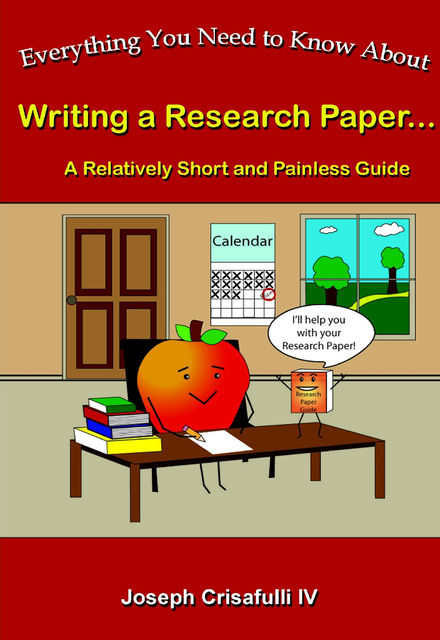Everything You Need to Know About Writing a Research Paper: A Relatively Short and Painless Guide, Joseph Crisafulli IV