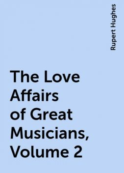 The Love Affairs of Great Musicians, Volume 2, Rupert Hughes