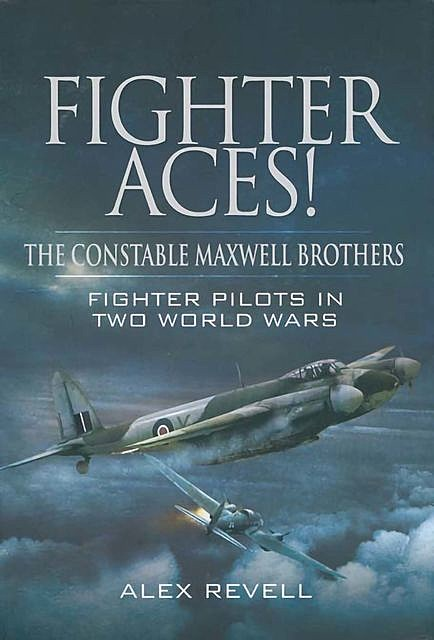 Fighter Aces! The Constable Maxwell Brothers – First hand accounts flying Hurricanes in the Battle of Britain, Alex Revell