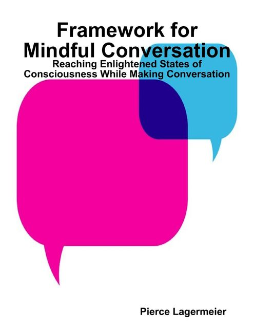 Framework for Mindful Conversation: Reaching Enlightened States of Consciousness While Making Conversation, Pierce Lagermeier