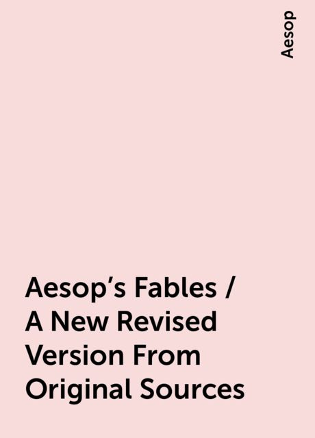 Aesop's Fables / A New Revised Version From Original Sources, Aesop