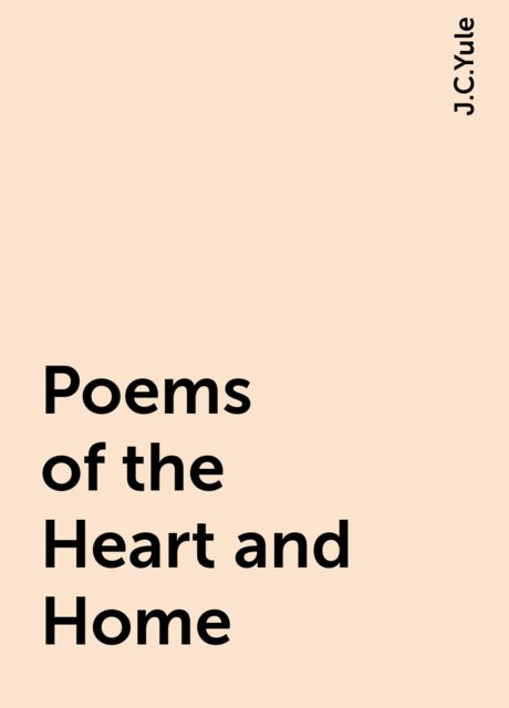 Poems of the Heart and Home, J.C.Yule