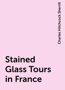 Stained Glass Tours in France, Charles Hitchcock Sherrill