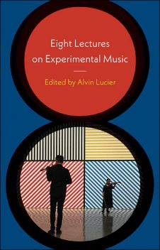 Eight Lectures on Experimental Music, Alvin Lucier