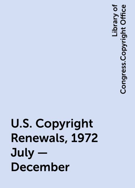 U.S. Copyright Renewals, 1972 July - December, Library of Congress.Copyright Office