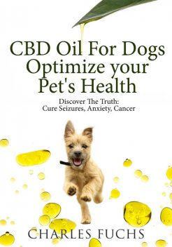 CBD Oil For Dogs Optimize Your Pet's HealthDiscover The Truth, Charles Fuchs