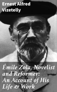 Émile Zola, Novelist and Reformer: An Account of His Life & Work, Ernest Alfred Vizetelly