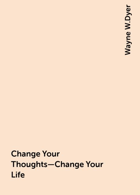 Change Your Thoughts—Change Your Life, Wayne W.Dyer