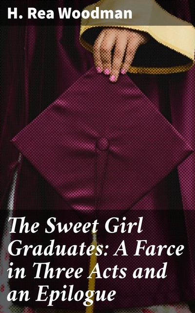 The Sweet Girl Graduates: A Farce in Three Acts and an Epilogue, H. Rea Woodman