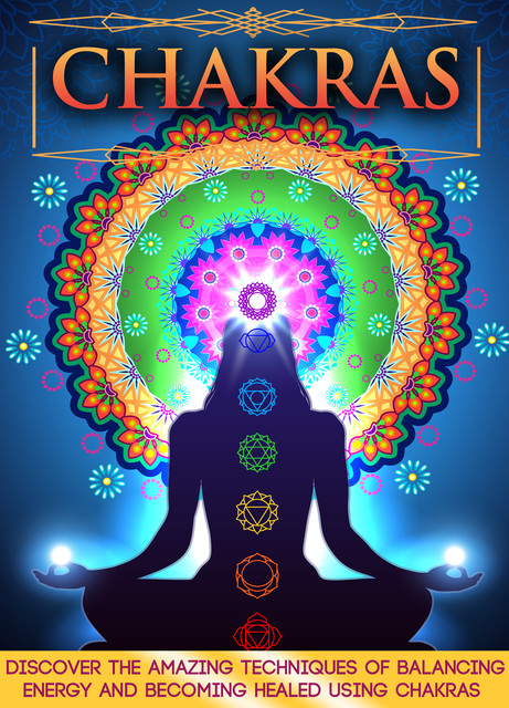 Chakras: Discover The Amazing Techniques Of Balancing Energy And Becoming Healed Using Chakras, Old Natural Ways