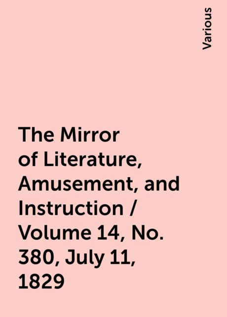 The Mirror of Literature, Amusement, and Instruction / Volume 14, No. 380, July 11, 1829, Various