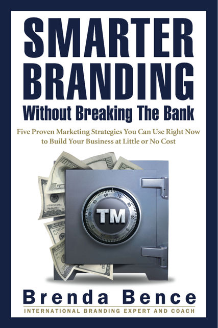 Smarter Branding Without Breaking the Bank – Five Proven Marketing Strategies You Can Use Right Now to Build Your Business at Little or No Cost, Brenda Bence
