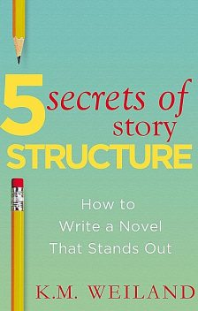 5 Secrets of Story Structure, K.M. Weiland