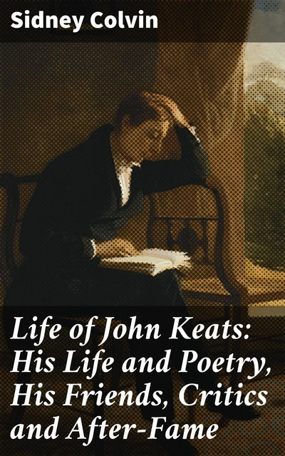 Life of John Keats: His Life and Poetry, His Friends, Critics and After-Fame, Sidney Colvin