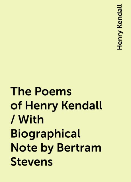 The Poems of Henry Kendall / With Biographical Note by Bertram Stevens, Henry Kendall