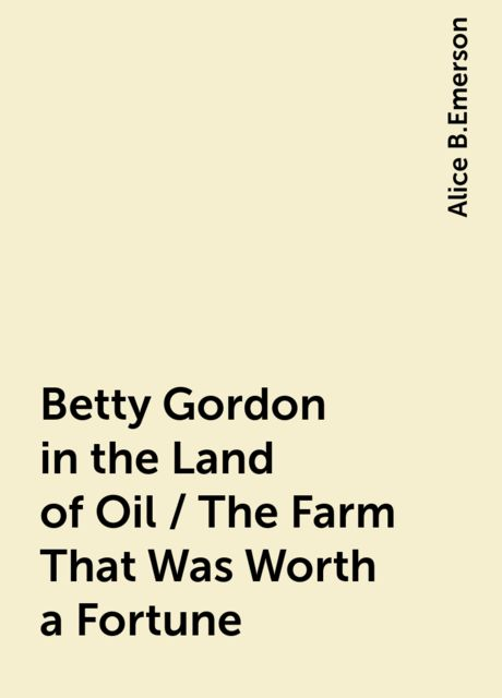 Betty Gordon in the Land of Oil / The Farm That Was Worth a Fortune, Alice B.Emerson