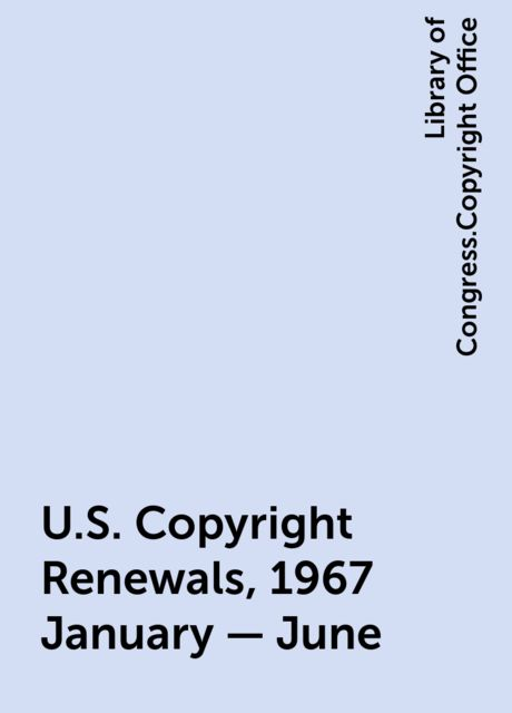 U.S. Copyright Renewals, 1967 January - June, Library of Congress.Copyright Office