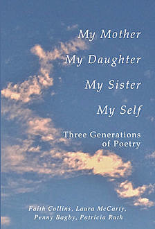 My Mother, My Daughter, My Sister, My Self: Three Generations of Poetry, Faith Ruth Collins Patricia, Laura McCarty, Penny Bagby