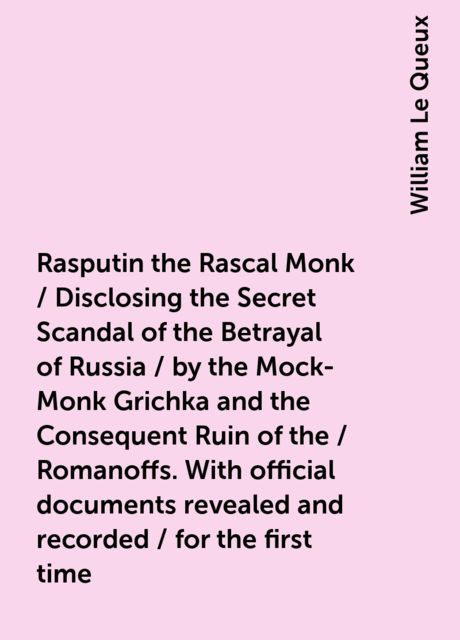 Rasputin the Rascal Monk / Disclosing the Secret Scandal of the Betrayal of Russia / by the Mock-Monk Grichka and the Consequent Ruin of the / Romanoffs. With official documents revealed and recorded / for the first time, William Le Queux