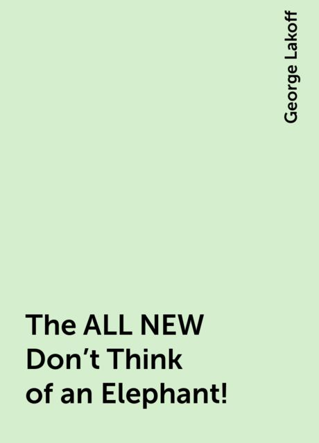 The ALL NEW Don't Think of an Elephant!, George Lakoff